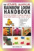 The Ultimate Unofficial Rainbow Loom Handbook: Step-By-Step Instructions to Stitching, Weaving, and Looping Colorful Bracelets, Rings, Charms, and Mor