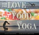 For the Love of Food & Yoga A Celebration of Mindful Eating & Being