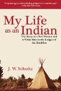My Life as an Indian The Story of a Red Woman & a White Man in the Lodges of the Blackfeet