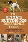 The Ultimate Hunting Dog Reference Book: A Comprehensive Guide to More Than 60 Sporting Breeds