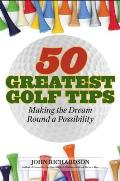 50 Greatest Golf Tips: Making the Dream Round a Reality