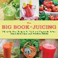 Big Book of Juicing More Than 150 Delicious Recipes for Fruit & Vegetable Juices Green Smoothies & Probiotic Drinks