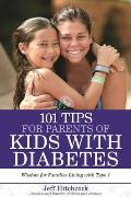 101 Tips for the Parents of Diabetic Kids: Everything You Need to Know about Diagnoses, Doctors, Treatments, and More