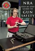 The Nra Step-By-Step Guide to Gun Safety: How to Safely Care For, Use, and Store Your Firearms