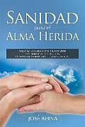 Sanidad Para El Alma Herida: Como Sanar Las Heridas del Corazon y Confrontar Los Traumas Para Obtener Verdadera Libertad Espiritual