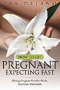 How to Get Pregnant, Expecting Fast: Getting Pregnant Fertility Herbs, Exercises, Diet Guide