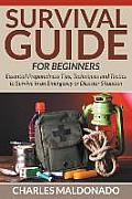 Survival Guide for Beginners: Essential Preparedness Tips, Techniques and Tactics to Survive in an Emergency or Disaster Situation