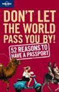 Don't Let the World Pass You by: 52 Reasons to Have a Passport (Lonely Planet)