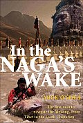 In the Nagas Wake The First Man to Navigate the Mekong from Tibet to the South China Sea