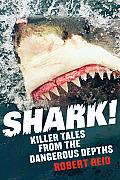 Shark!: Killer Tales from the Dangerous Depths