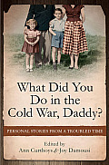 What Did You Do in the Cold War, Daddy?: Personal Stories from a Troubled Time