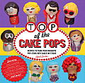 Top of the Cake Pops: Recipes to Turn Your Favorite Pop Stars Into Cakes on Sticks Cover