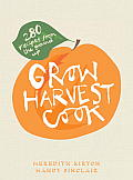 Grow Harvest Cook: 280 Recipes from the Ground Up