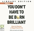 You Don't Have to Be Born Brilliant: How to Design a Magnificent Life