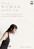 One Woman Walking: Love, Loss and Liberation- A Journey Through Divorce