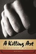A Killing Art: The Untold History Of Tae Kwon Do by Alex Gillis