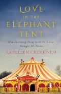 Love in the Elephant Tent How Running Away with the Circus Brought Me Home