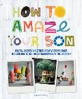 How to Amaze Your Son: Crafts, Recipes and Other Creative Experiences to Teach Him to See Gold in the Ordinary