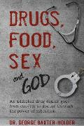 Drugs, Food, Sex and God: An Addicted Drug Dealer Goes from Convict to Doctor Through the Power of Intention