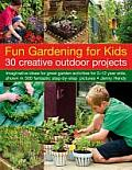 Fun Gardening for Kids: 30 Creative Outdoor Projects: Imaginative Ideas for Great Garden Activities for 5-12 Year Olds, Shown in 500 Fantastic