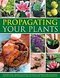 Propagating Your Plants: Sowing Seed, Taking Cuttings, Dividing, Layering and Grafting, Shows in 540 Photographs and Illustrations