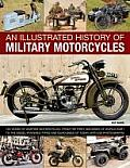 An Illustrated History of Military Motorcycles: 100 Years of Wartime Motorcycles, from the First Machines of World War I to the Diesel-Powered Types a
