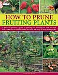 How to Prune Fruiting Plants: A Practical Gardener's Guide to Pruning and Training Tree Fruit and Soft Fruit, with Easy-To-Follow Advice and Over 30