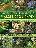 Designing and Planting Small Gardens: A Practical Guide to Successful Gardening in Smaller Spaces, with Step-By-Step Techniques and More Than 700 Beau