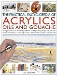 The Practical Encyclopedia of Acrylics, Oils and Gouache: Mixing Paint, Brush Strokes, Gouache, Masking Out, Glazing, Wet-Into-Wet, Drybrush Painting,