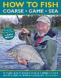 How to Fish: Coarse, Game and Sea: An In-Depth Guide to All Aspects of Angling, Illustrated with More Than 450 Practical and Identification Photograph