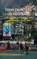 From Frontiers to Football An Alternative History of Latin America since 1800
