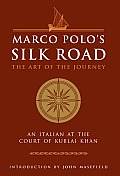 Marco Polos Silk Road The Art of the Journey an Italian at the Court of the Kublai Khan