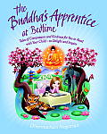 Buddhas Apprentice Tales of Compassion & Kindness for You to Read with Your Child To Delight & Inspire