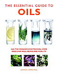 The Essential Guide to Oils: All the Healing Oils You Will Ever Need for Well-Being and Vitality (Essential Guides)