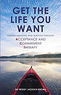 Get the Life You Want Finding Meaning & Fulfillment Through Acceptance & Commitment Therapy