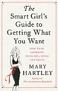 Smart Girls Guide to Getting What You Want How to be assertive with wit style & grace
