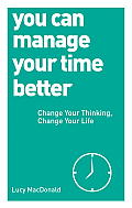 You Can Manage Your Time Better Change Your Thinking Change Your Life