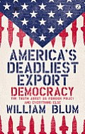 America's Deadliest Export: Democracy: The Truth about Us Foreign Policy and Everything Else