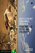 Displacement Economies in Africa: Paradoxes of Crisis and Creativity (Africa Now)
