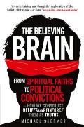 Believing Brain: From Spiritual Faiths To Political Convictions - How We Construct Beliefs and Reinforce Them As Truths