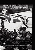 Attache Extraordinaire: Vernon A. Walters In Brazil by Frank Marcio De Oliveira