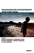 Psychoanalytic Psychotherapy after Child Abuse: The Treatment of Adults and Children Who Have Experienced Sexual Abuse, Violence, and Neglect in Childhood: The Treatment of Adults and Children Who Hav