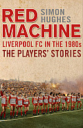 The Red Machine: Liverpool in the '80s: The Players' Stories