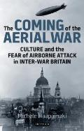 The Coming of the Aerial War: Culture and the Fear of Airborne Attack in Inter-War Britain (International Library of Twentieth Century History)
