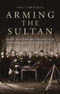 Arming the Sultan: German Arms Trade and Diplomacy in the Ottoman Empire Before World War 1