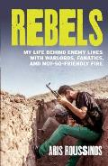 Rebels: My Life Behind Enemy Lines with Warlords, Fanatics and Not-So-Friendly Fire
