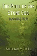 The Pool Of The Stone God & Other Tales by Abraham Grace Merritt