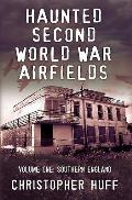 Haunted Second World War Airfields, Volume One: Southern England