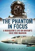 The Phantom in Focus: A Navigator S Eye on Britain S Cold War Warrior