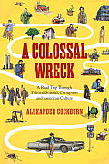 A Colossal Wreck: A Road Trip Through Political Scandal, Political Corruption & American Culture by Alexander Cockburn